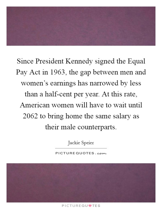 Since President Kennedy signed the Equal Pay Act in 1963, the gap between men and women's earnings has narrowed by less than a half-cent per year. At this rate, American women will have to wait until 2062 to bring home the same salary as their male counterparts Picture Quote #1