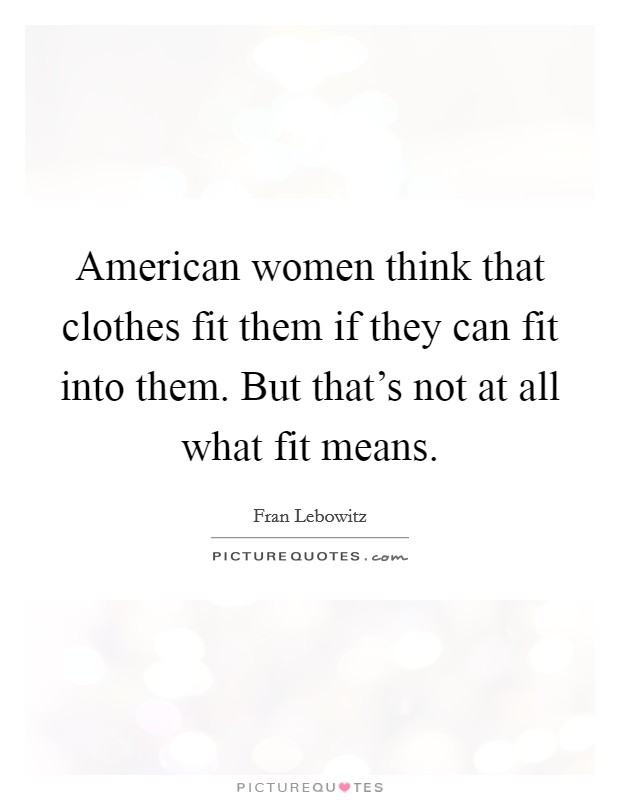 American women think that clothes fit them if they can fit into them. But that's not at all what fit means Picture Quote #1