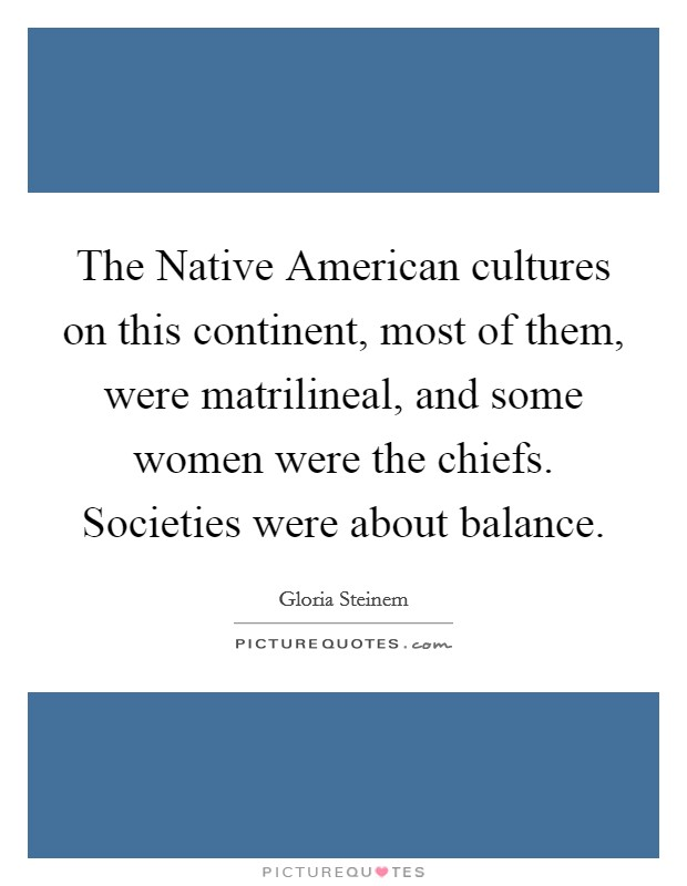 The Native American cultures on this continent, most of them, were matrilineal, and some women were the chiefs. Societies were about balance Picture Quote #1