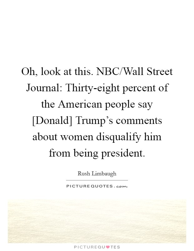Oh, look at this. NBC/Wall Street Journal: Thirty-eight percent of the American people say [Donald] Trump's comments about women disqualify him from being president Picture Quote #1