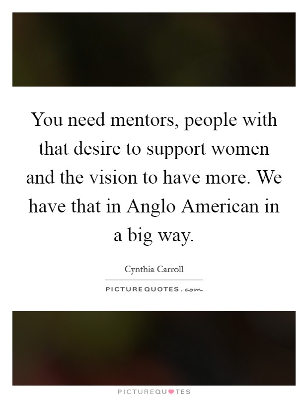 You need mentors, people with that desire to support women and the vision to have more. We have that in Anglo American in a big way Picture Quote #1