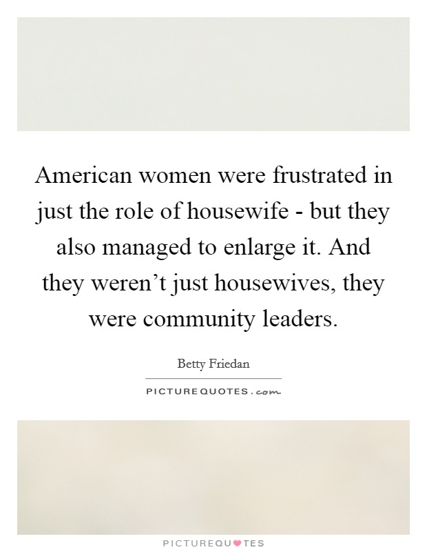 American women were frustrated in just the role of housewife - but they also managed to enlarge it. And they weren't just housewives, they were community leaders Picture Quote #1