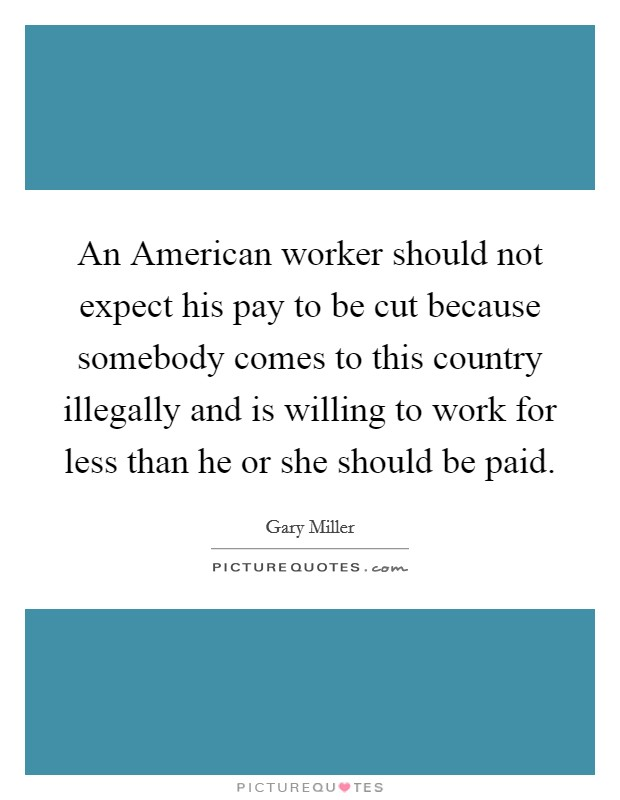 An American worker should not expect his pay to be cut because somebody comes to this country illegally and is willing to work for less than he or she should be paid. Picture Quote #1