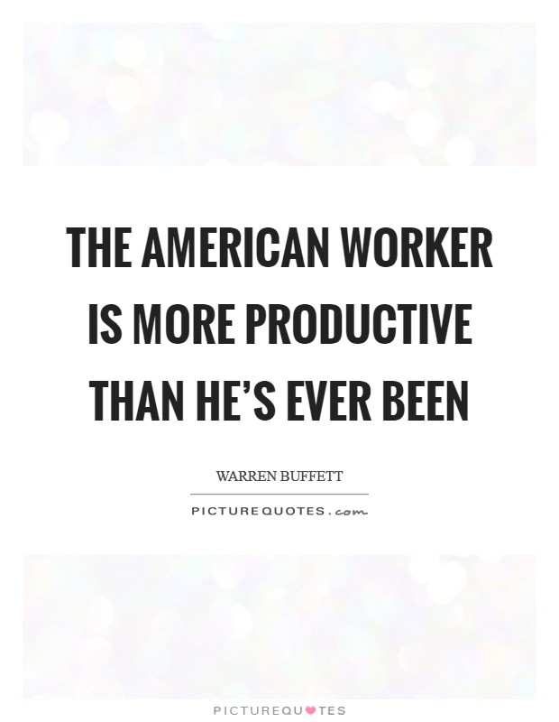 The American worker is more productive than he's ever been Picture Quote #1