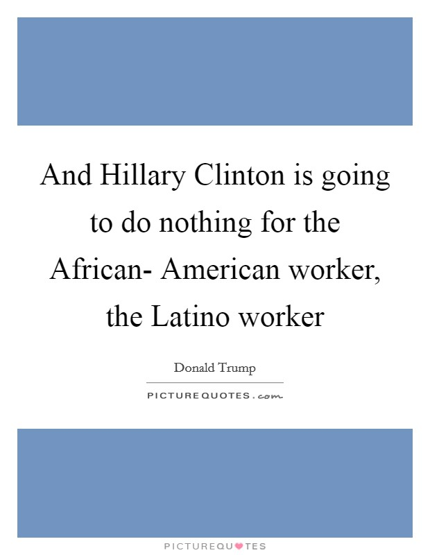 And Hillary Clinton is going to do nothing for the African- American worker, the Latino worker Picture Quote #1