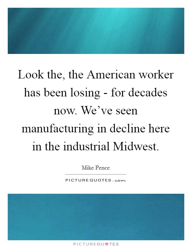 Look the, the American worker has been losing - for decades now. We've seen manufacturing in decline here in the industrial Midwest Picture Quote #1