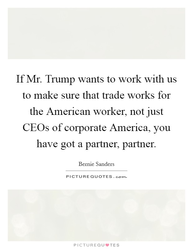 If Mr. Trump wants to work with us to make sure that trade works for the American worker, not just CEOs of corporate America, you have got a partner, partner. Picture Quote #1