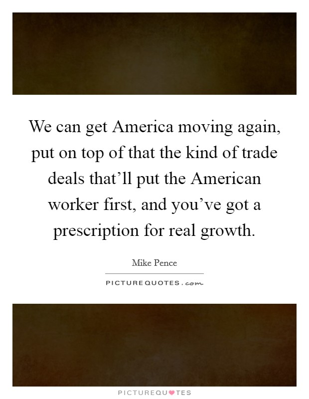 We can get America moving again, put on top of that the kind of trade deals that'll put the American worker first, and you've got a prescription for real growth Picture Quote #1
