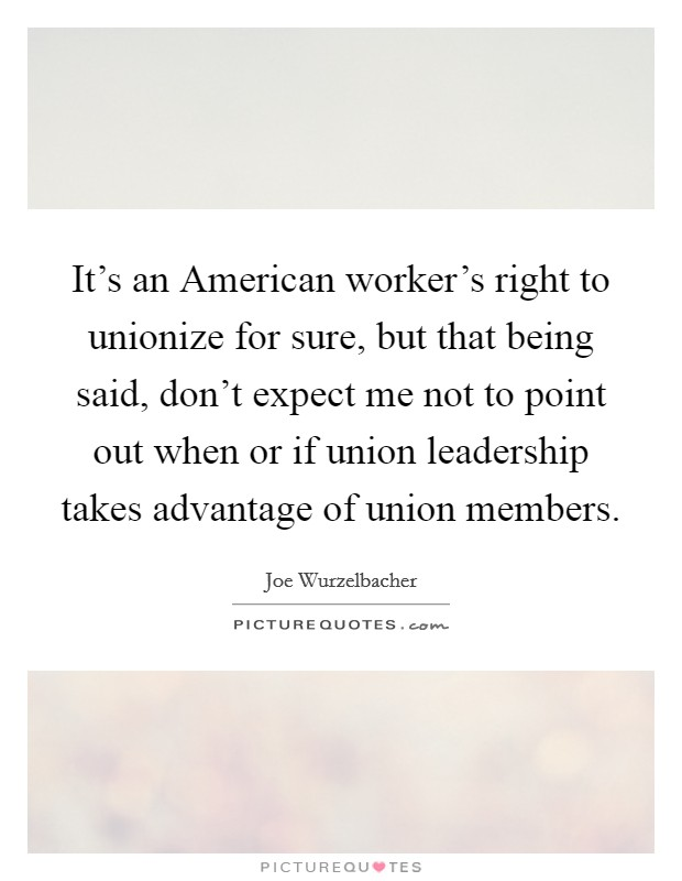 It's an American worker's right to unionize for sure, but that being said, don't expect me not to point out when or if union leadership takes advantage of union members Picture Quote #1