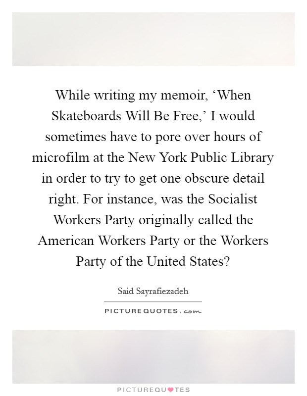 While writing my memoir, 'When Skateboards Will Be Free,' I would sometimes have to pore over hours of microfilm at the New York Public Library in order to try to get one obscure detail right. For instance, was the Socialist Workers Party originally called the American Workers Party or the Workers Party of the United States? Picture Quote #1