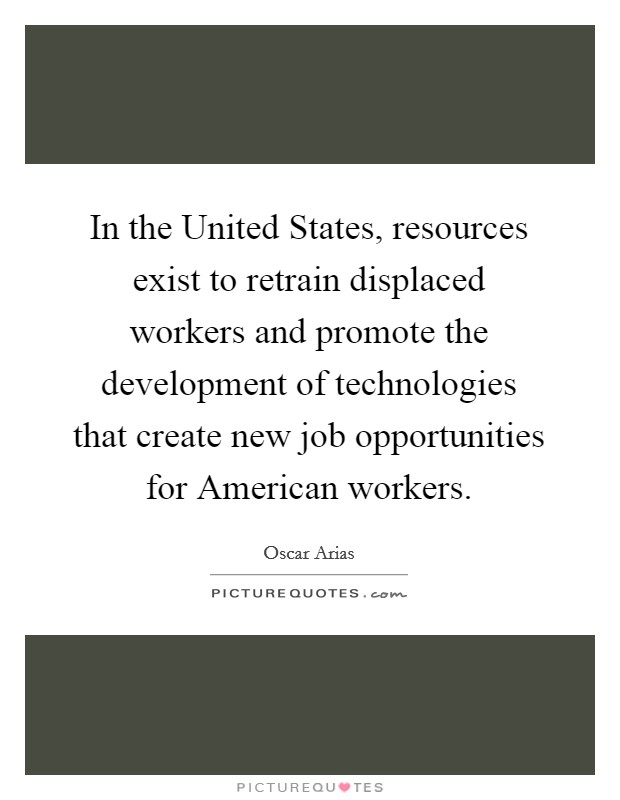 In the United States, resources exist to retrain displaced workers and promote the development of technologies that create new job opportunities for American workers Picture Quote #1