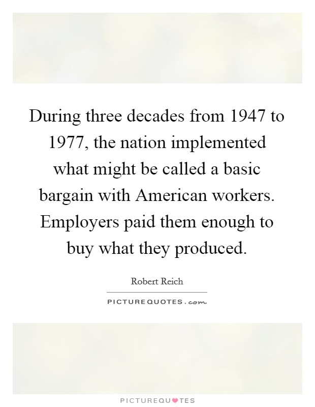 During three decades from 1947 to 1977, the nation implemented what might be called a basic bargain with American workers. Employers paid them enough to buy what they produced Picture Quote #1