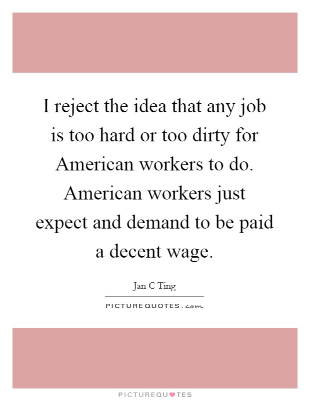 I reject the idea that any job is too hard or too dirty for American workers to do. American workers just expect and demand to be paid a decent wage Picture Quote #1