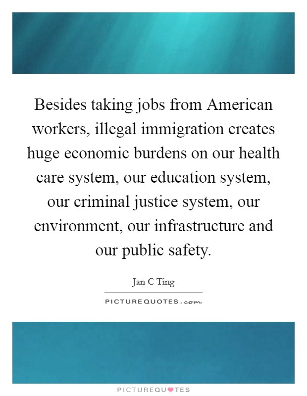 Besides taking jobs from American workers, illegal immigration creates huge economic burdens on our health care system, our education system, our criminal justice system, our environment, our infrastructure and our public safety Picture Quote #1