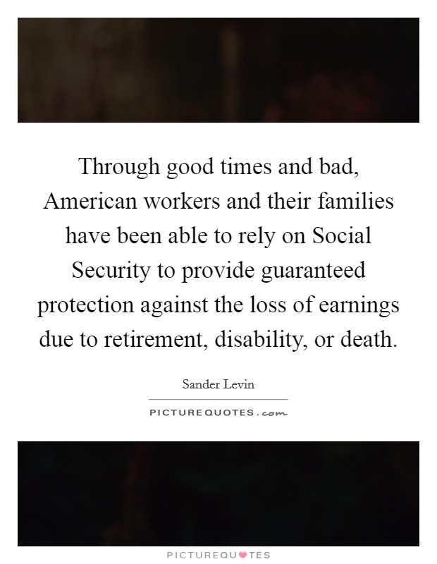 Through good times and bad, American workers and their families have been able to rely on Social Security to provide guaranteed protection against the loss of earnings due to retirement, disability, or death Picture Quote #1