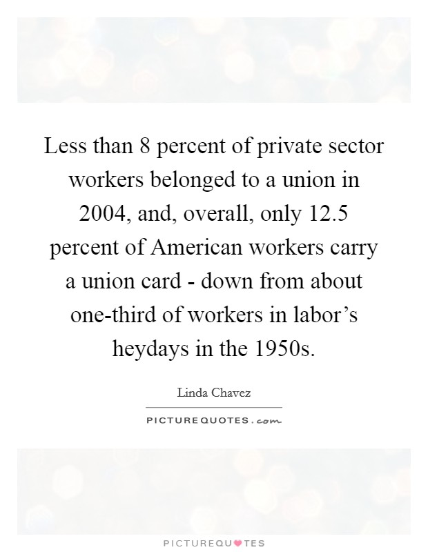 Less than 8 percent of private sector workers belonged to a union in 2004, and, overall, only 12.5 percent of American workers carry a union card - down from about one-third of workers in labor's heydays in the 1950s Picture Quote #1