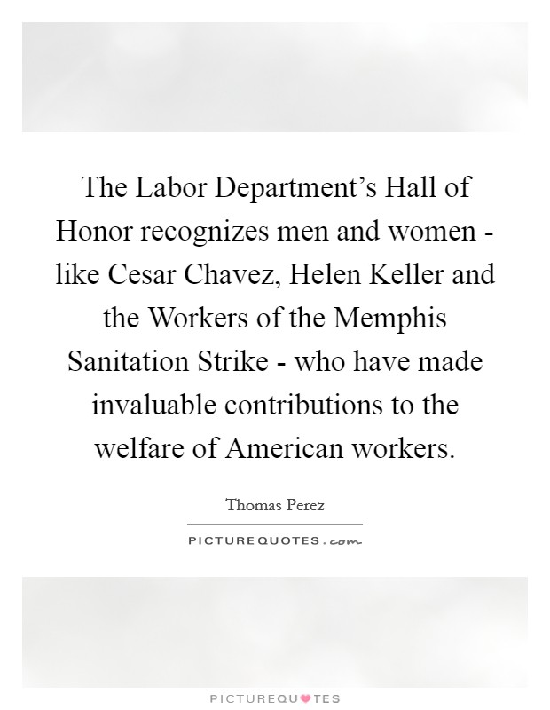 The Labor Department's Hall of Honor recognizes men and women - like Cesar Chavez, Helen Keller and the Workers of the Memphis Sanitation Strike - who have made invaluable contributions to the welfare of American workers Picture Quote #1