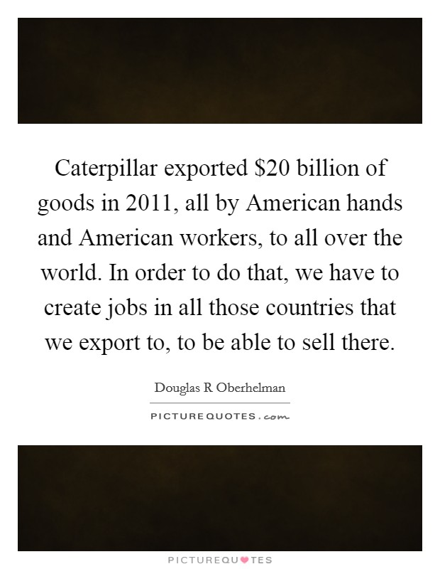 Caterpillar exported $20 billion of goods in 2011, all by American hands and American workers, to all over the world. In order to do that, we have to create jobs in all those countries that we export to, to be able to sell there Picture Quote #1