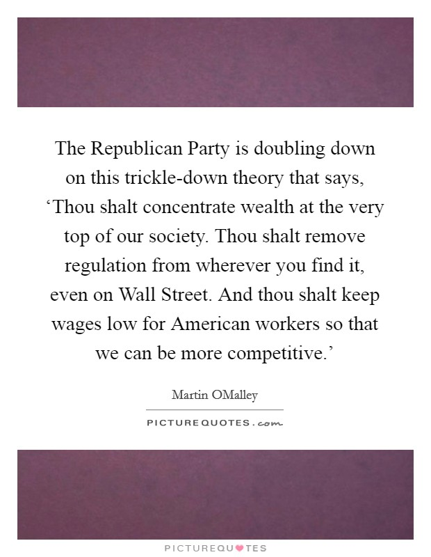 The Republican Party is doubling down on this trickle-down theory that says, 'Thou shalt concentrate wealth at the very top of our society. Thou shalt remove regulation from wherever you find it, even on Wall Street. And thou shalt keep wages low for American workers so that we can be more competitive.' Picture Quote #1