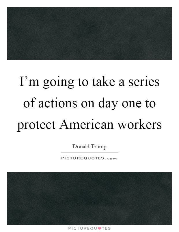 I'm going to take a series of actions on day one to protect American workers Picture Quote #1