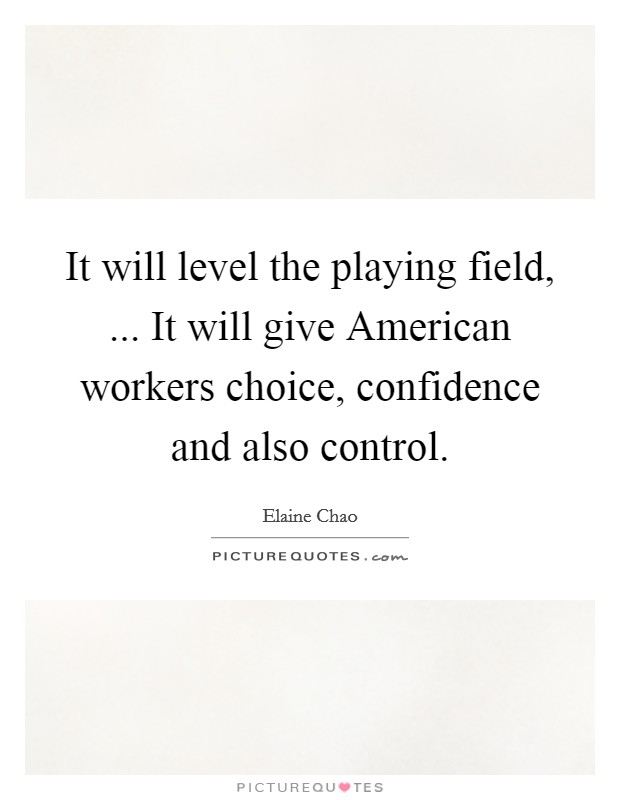 It will level the playing field, ... It will give American workers choice, confidence and also control Picture Quote #1