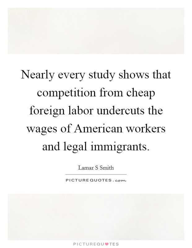 Nearly every study shows that competition from cheap foreign labor undercuts the wages of American workers and legal immigrants Picture Quote #1
