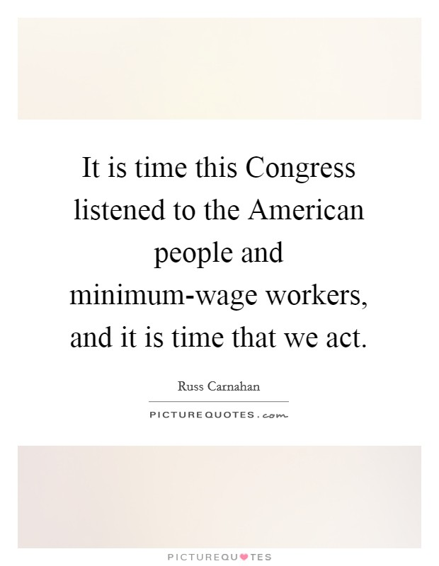 It is time this Congress listened to the American people and minimum-wage workers, and it is time that we act Picture Quote #1