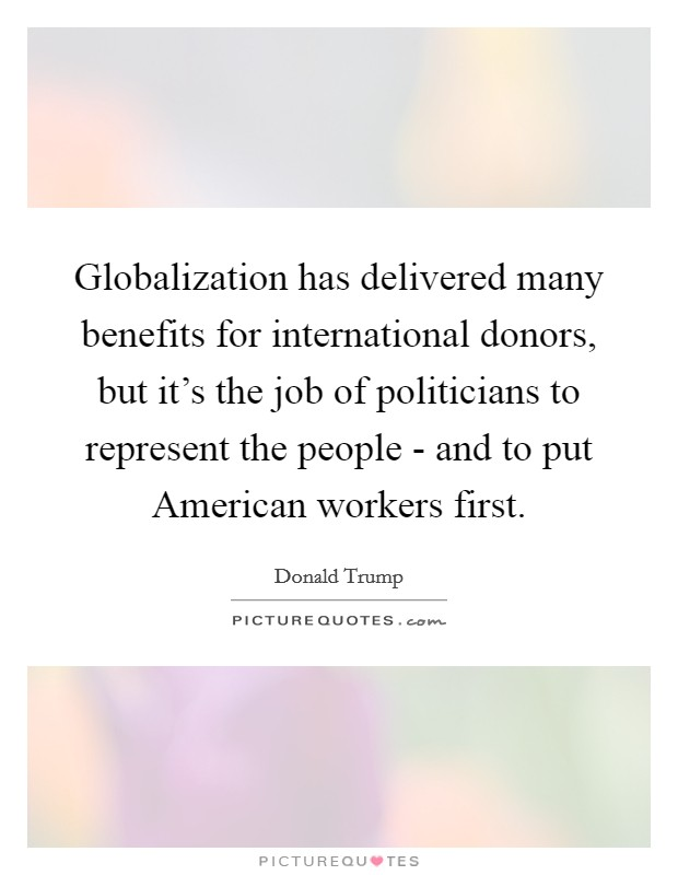 Globalization has delivered many benefits for international donors, but it's the job of politicians to represent the people - and to put American workers first Picture Quote #1