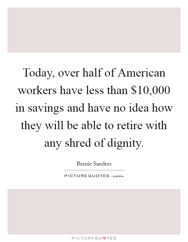 Today, over half of American workers have less than $10,000 in savings and have no idea how they will be able to retire with any shred of dignity Picture Quote #1
