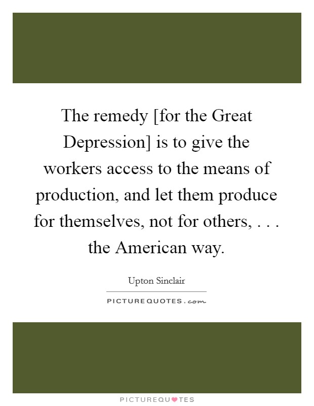 The remedy [for the Great Depression] is to give the workers access to the means of production, and let them produce for themselves, not for others, . . . the American way Picture Quote #1