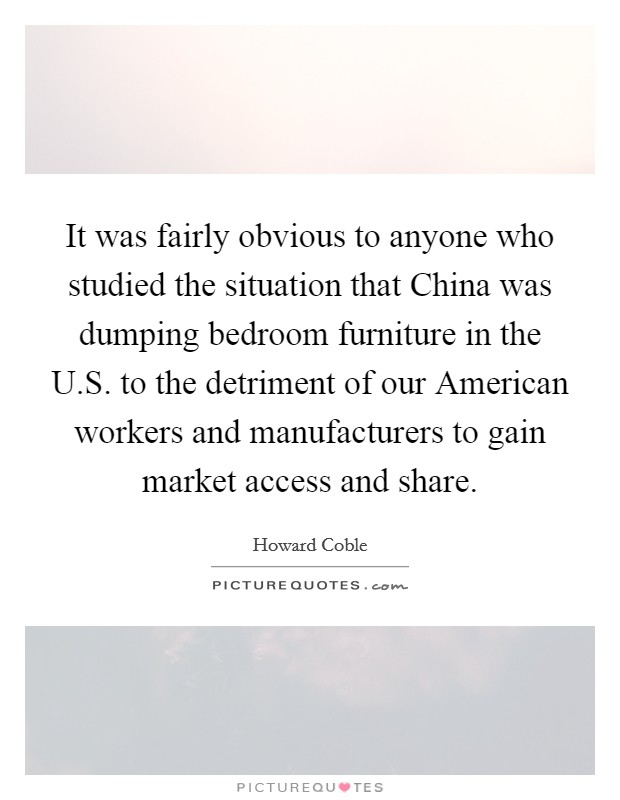 It was fairly obvious to anyone who studied the situation that China was dumping bedroom furniture in the U.S. to the detriment of our American workers and manufacturers to gain market access and share Picture Quote #1