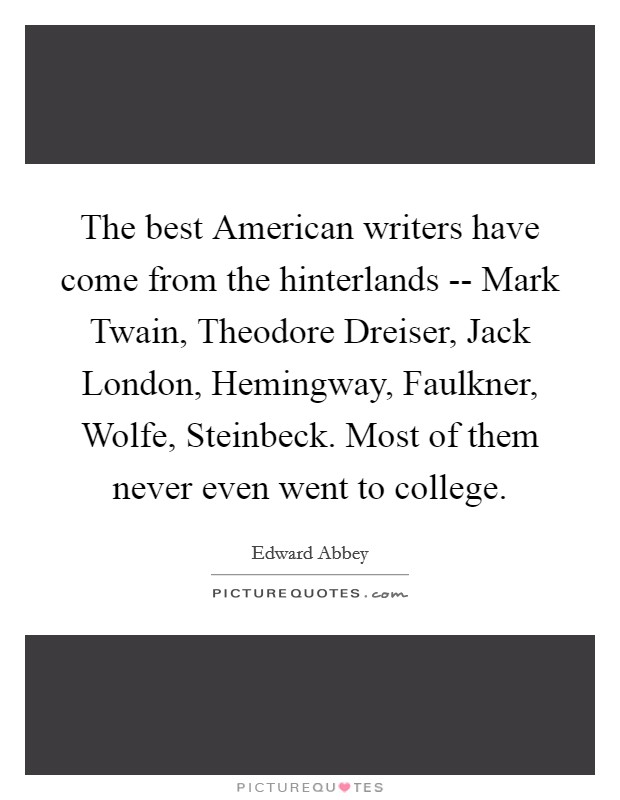 The best American writers have come from the hinterlands -- Mark Twain, Theodore Dreiser, Jack London, Hemingway, Faulkner, Wolfe, Steinbeck. Most of them never even went to college Picture Quote #1