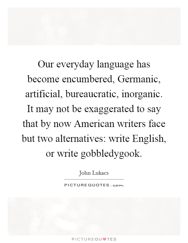 Our everyday language has become encumbered, Germanic, artificial, bureaucratic, inorganic. It may not be exaggerated to say that by now American writers face but two alternatives: write English, or write gobbledygook Picture Quote #1