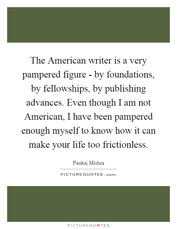 The American writer is a very pampered figure - by foundations, by fellowships, by publishing advances. Even though I am not American, I have been pampered enough myself to know how it can make your life too frictionless Picture Quote #1