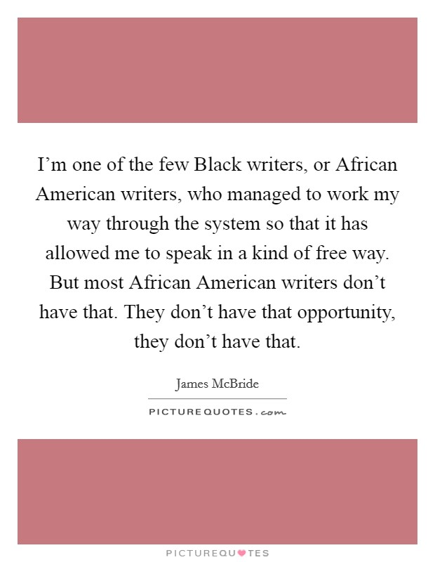 I'm one of the few Black writers, or African American writers, who managed to work my way through the system so that it has allowed me to speak in a kind of free way. But most African American writers don't have that. They don't have that opportunity, they don't have that Picture Quote #1