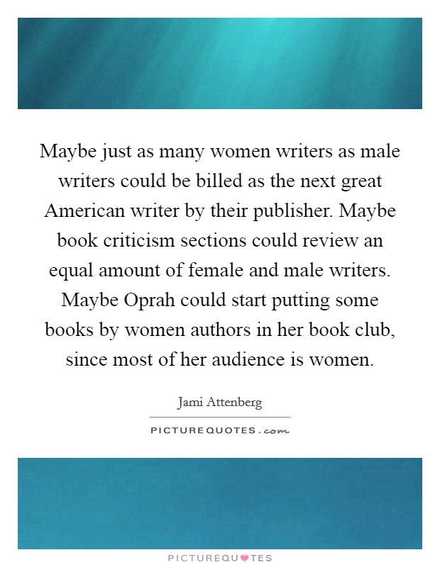 Maybe just as many women writers as male writers could be billed as the next great American writer by their publisher. Maybe book criticism sections could review an equal amount of female and male writers. Maybe Oprah could start putting some books by women authors in her book club, since most of her audience is women Picture Quote #1