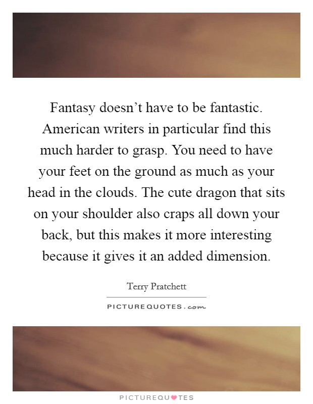 Fantasy doesn't have to be fantastic. American writers in particular find this much harder to grasp. You need to have your feet on the ground as much as your head in the clouds. The cute dragon that sits on your shoulder also craps all down your back, but this makes it more interesting because it gives it an added dimension Picture Quote #1