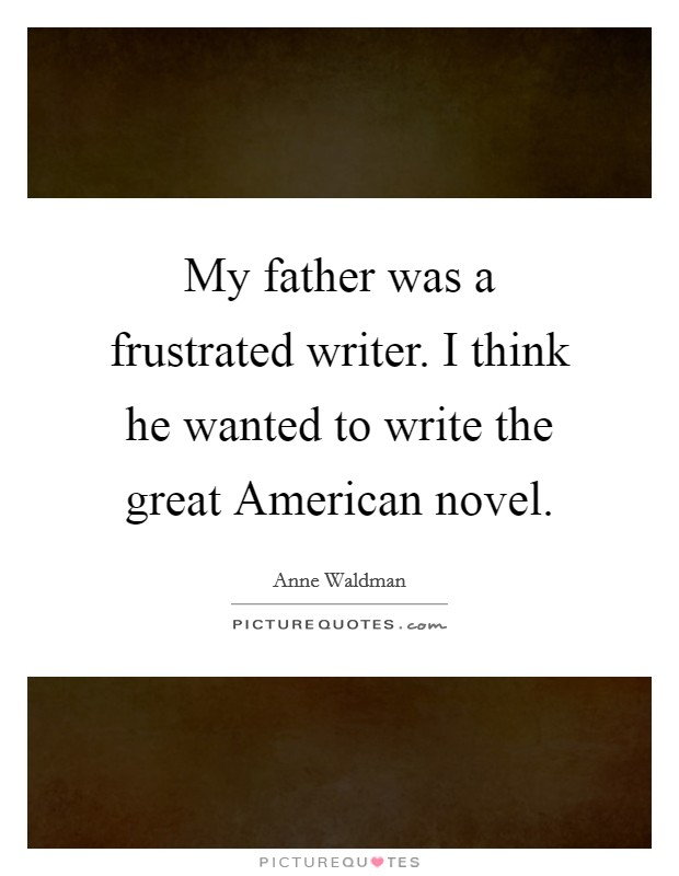 My father was a frustrated writer. I think he wanted to write the great American novel Picture Quote #1