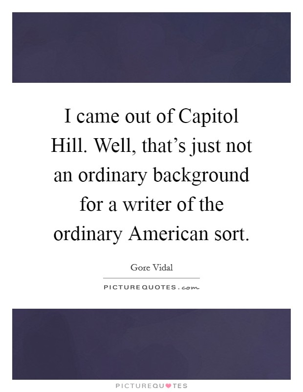 I came out of Capitol Hill. Well, that's just not an ordinary background for a writer of the ordinary American sort Picture Quote #1