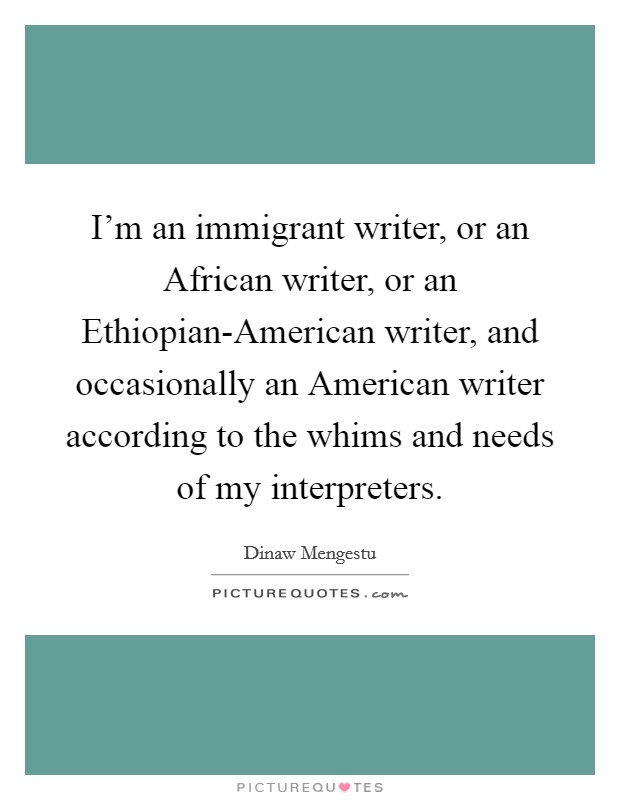 I'm an immigrant writer, or an African writer, or an Ethiopian-American writer, and occasionally an American writer according to the whims and needs of my interpreters Picture Quote #1