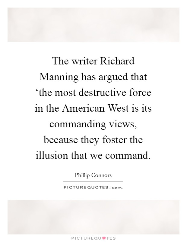 The writer Richard Manning has argued that 'the most destructive force in the American West is its commanding views, because they foster the illusion that we command Picture Quote #1