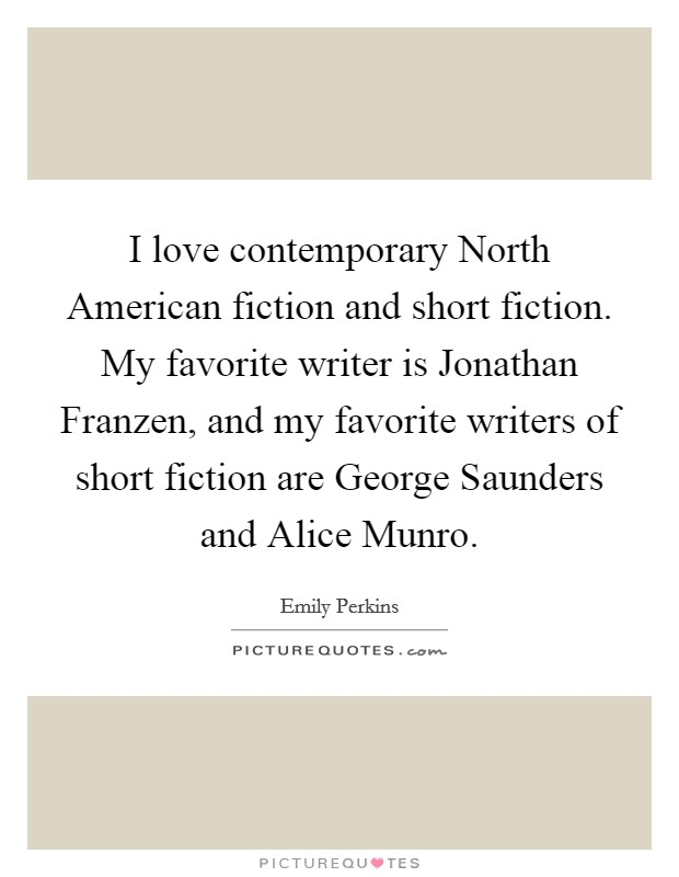 I love contemporary North American fiction and short fiction. My favorite writer is Jonathan Franzen, and my favorite writers of short fiction are George Saunders and Alice Munro Picture Quote #1