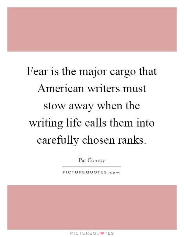 Fear is the major cargo that American writers must stow away when the writing life calls them into carefully chosen ranks Picture Quote #1