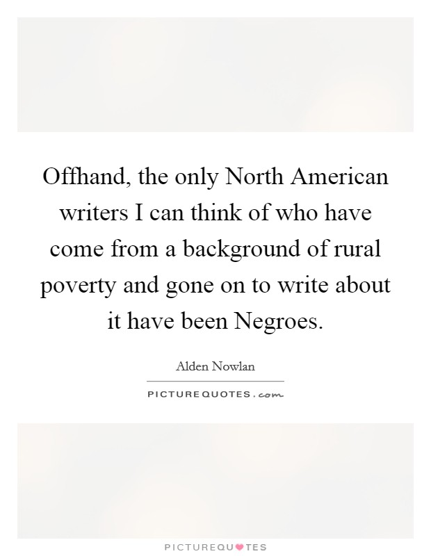 Offhand, the only North American writers I can think of who have come from a background of rural poverty and gone on to write about it have been Negroes Picture Quote #1