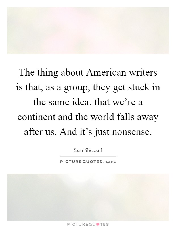 The thing about American writers is that, as a group, they get stuck in the same idea: that we're a continent and the world falls away after us. And it's just nonsense Picture Quote #1