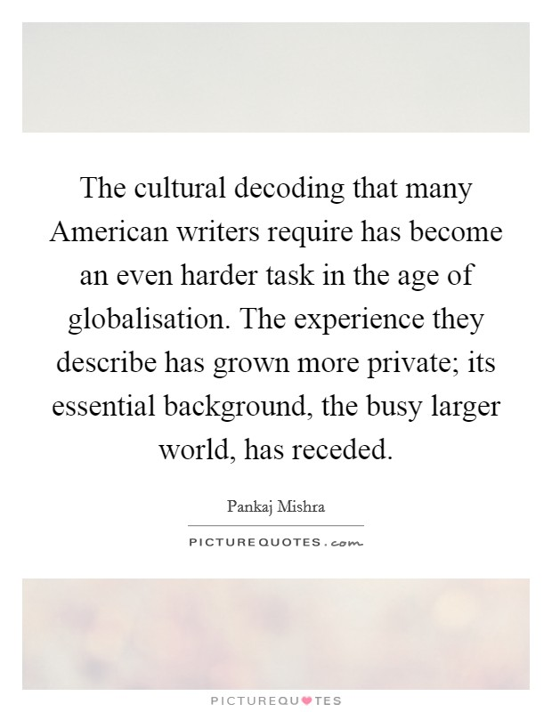The cultural decoding that many American writers require has become an even harder task in the age of globalisation. The experience they describe has grown more private; its essential background, the busy larger world, has receded Picture Quote #1