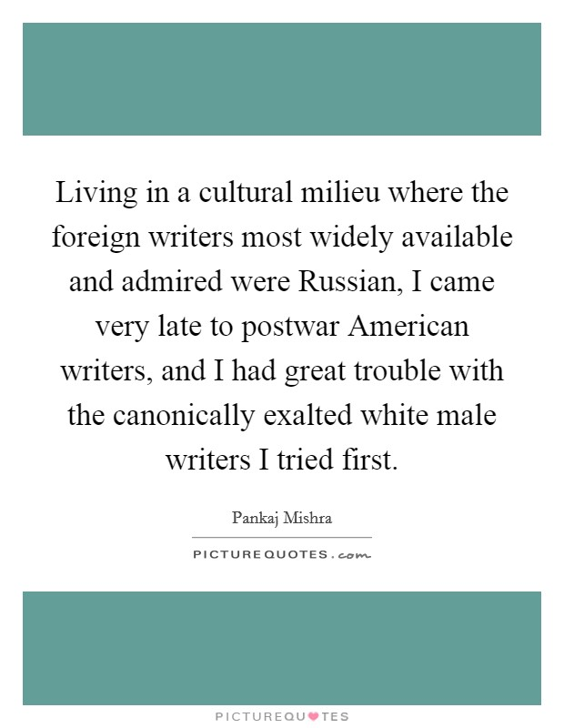 Living in a cultural milieu where the foreign writers most widely available and admired were Russian, I came very late to postwar American writers, and I had great trouble with the canonically exalted white male writers I tried first Picture Quote #1