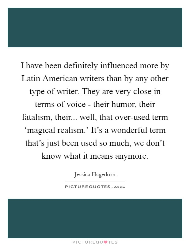 I have been definitely influenced more by Latin American writers than by any other type of writer. They are very close in terms of voice - their humor, their fatalism, their... well, that over-used term 'magical realism.' It's a wonderful term that's just been used so much, we don't know what it means anymore Picture Quote #1