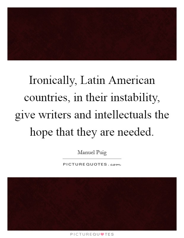 Ironically, Latin American countries, in their instability, give writers and intellectuals the hope that they are needed Picture Quote #1
