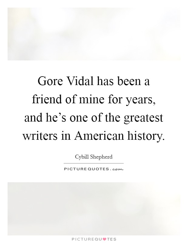Gore Vidal has been a friend of mine for years, and he's one of the greatest writers in American history. Picture Quote #1